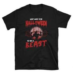 Why Wait For Halloween To Be A Beast Tee Shirt