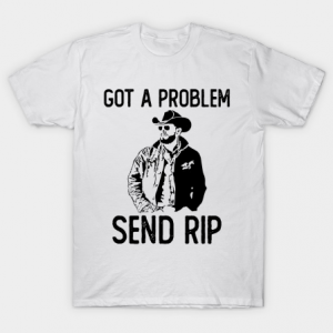 Got A Problem Send Rip-Wheeler Yellowstone tee shirt