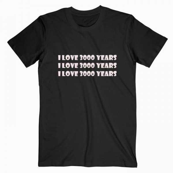 I Love 3000 Years tee shirt