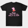 Peppa, What Are You Doing In My Stuff tee shirt