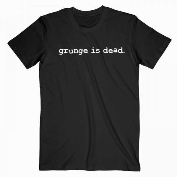 Grunge Is Dead tee shirt