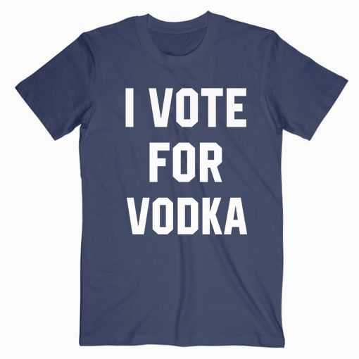 I Vote For Vodka tee shirt