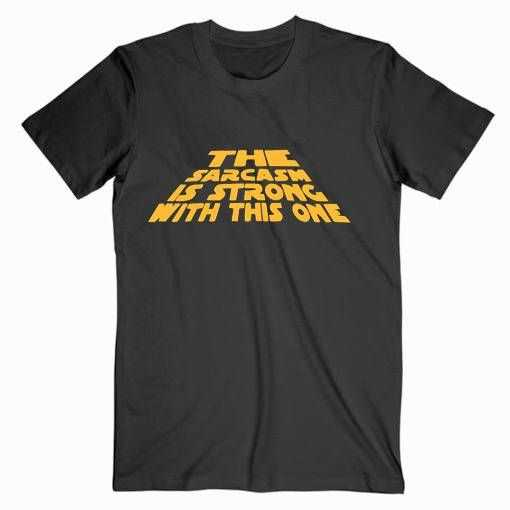 The Sarcasm Is Strong Star Wars tee shirt