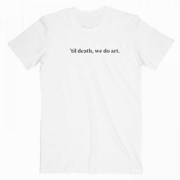 Til Death We Do Art tee shirt