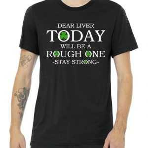 Dear Liver Today Will Be A Rough One Stay Strong tee shirt