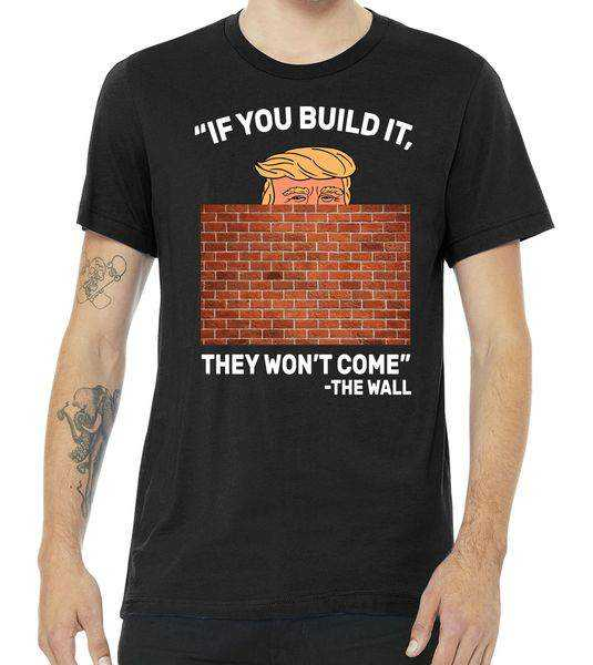 Funny Trump If You Built The Wall They Won't Come tee shirt