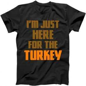 I'm Just Here For The Turkey tee shirt