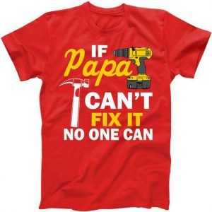 If Papa Can't Fix It No One Can tee shirt