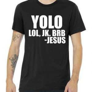 Yolo LOL, JK. BRB Jesus tee shirt