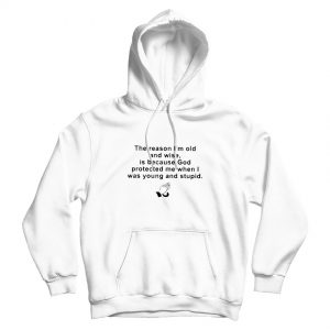 The Reason I'm Old And Wise Is Because God Protected Me When I Was Young and Stupid Hoodie
